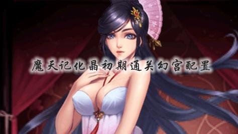 魔天记手游化晶初期通关幻宫配置