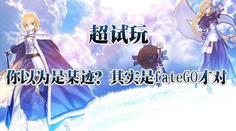 【超试玩】你以为是某迹?其实是fateGO才对!